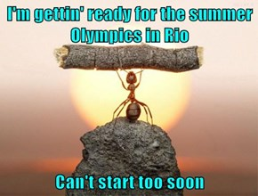 I'm gettin' ready for the summer Olympics in Rio  Can't start too soon