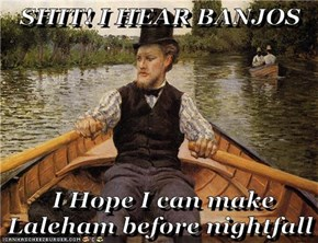 sh*t! I HEAR BANJOS   I Hope I can make Laleham before nightfall