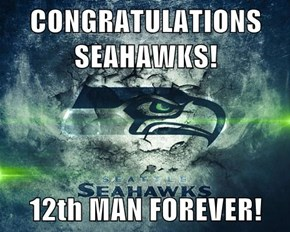 CONGRATULATIONS SEAHAWKS!  12th MAN FOREVER!