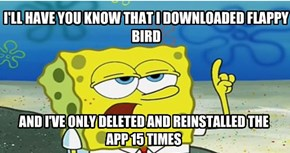 I'LL HAVE YOU KNOW THAT I DOWNLOADED FLAPPY BIRD