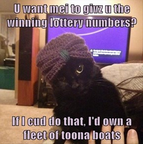 U want mei to givz u the winning lottery numbers?  If I cud do that, I'd own a fleet of toona boats