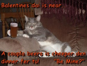 "Balentines dai is near..  A coupla beers is cheeper den dinner fer tu!      ""Be Mine?"""