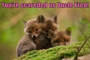 You're scareded us Uncle Fred!
