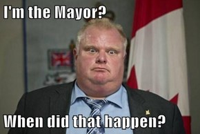 I'm the Mayor?  When did that happen?