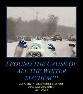 I FOUND THE CAUSE OF ALL THE WINTER MAYHEM!!!