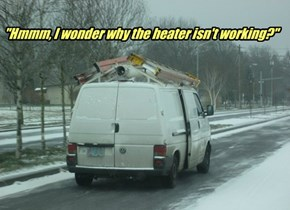 """Hmmm, I wonder why the heater isn't working?"""