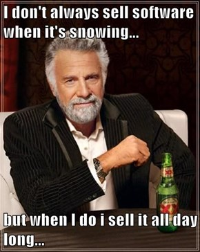 I don't always sell software when it's snowing...  but when I do i sell it all day long...