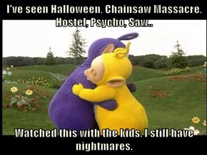 I've seen Halloween, Chainsaw Massacre, Hostel, Psycho, Saw..   Watched this with the kids, I still have nightmares.