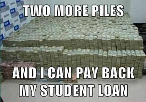 TWO MORE PILES  AND I CAN PAY BACK MY STUDENT LOAN