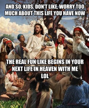 Crap life now, wait for heaven. LOL...