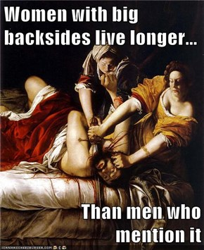 Women with big backsides live longer...  Than men who                                  mention it