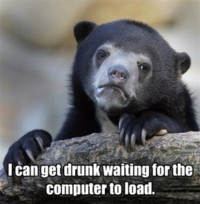 I can get drunk waiting for the computer to load.