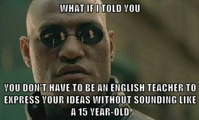 WHAT IF I TOLD YOU  YOU DON'T HAVE TO BE AN ENGLISH TEACHER TO EXPRESS YOUR IDEAS WITHOUT SOUNDING LIKE A 15 YEAR-OLD