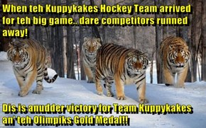 When teh Kuppykakes Hockey Team arrived for teh big game.. dare competitors runned away!   Dis is anudder victory for Team Kuppykakes an' teh Olimpiks Gold Medal!!