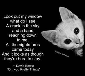 Look out my window what do I see A crack in the sky and a hand  reaching down  to me. All the nightmares came today And it looks as though they're here to stay.