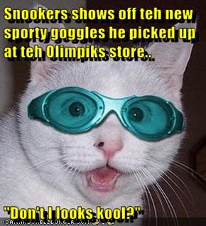 "Snookers shows off teh new sporty goggles he picked up at teh Olimpiks store..  ""Don't I looks kool?"""