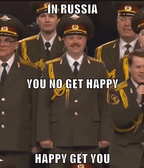 IN RUSSIA YOU NO GET HAPPY HAPPY GET YOU