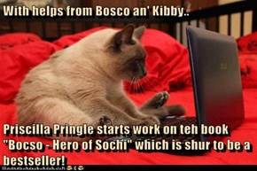 "With helps from Bosco an' Kibby..  Priscilla Pringle starts work on teh book ""Bocso - Hero of Sochi"" which is shur to be a bestseller!"