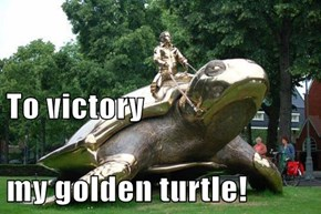 To victory my golden turtle!