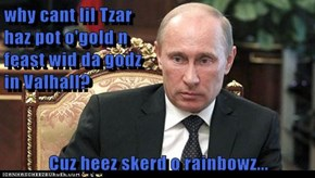 why cant lil Tzar                                                     haz pot o'gold n                                                feast wid da godz                                               in Valhall?  Cuz heez skerd o rainbowz...
