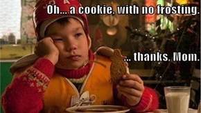 Oh... a cookie, with no frosting. ... thanks, Mom.