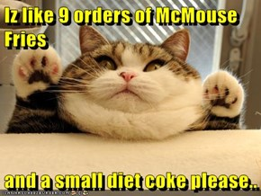 Iz like 9 orders of McMouse Fries  and a small diet coke please..