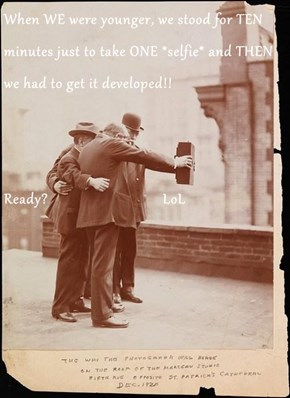 When WE were younger, we stood for TEN minutes just to take ONE *selfie* and THEN we had to get it developed!! Ready?                              LoL