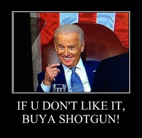 IF U DON'T LIKE IT, BUYA SHOTGUN!
