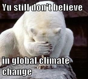 Yu still don't believe  in global climate change