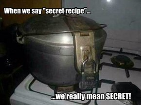 "When we say ""secret recipe""..."