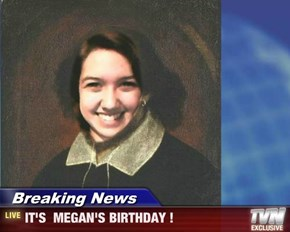 Breaking News - IT'S  MEGAN'S BIRTHDAY !