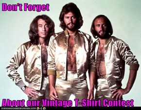 Don't Forget  About our Vintage T-Shirt Contest