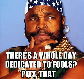 Sorry.  Mr T has no pity left for April 1st