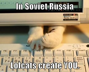 In Soviet Russia  Lolcats create YOU.