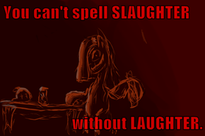 You can't spell SLAUGHTER  without LAUGHTER.