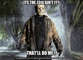 Its the 13th ain't it!
