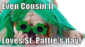 Even Cousin It  Loves St. Pattie's day!