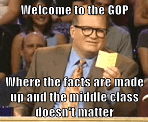 Welcome to the GOP  Where the facts are made up and the middle class doesn't matter