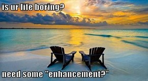 "is ur life boring?  need some ""enhancement?"""