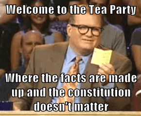 Welcome to the Tea Party  Where the facts are made up and the constitution doesn't matter