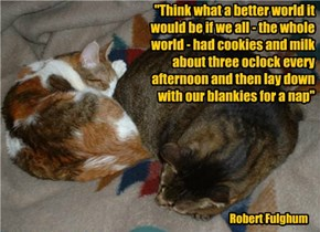 """Think what a better world it would be if we all - the whole world - had cookies and milk about three oclock every afternoon and then lay down  with our blankies for a nap"""