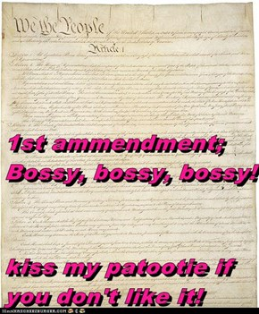 1st ammendment;  Bossy, bossy, bossy! kiss my patootie if you don't like it!