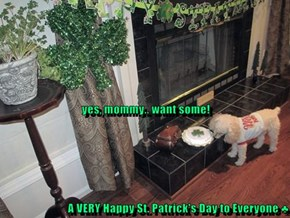 yes, mommy.. want some! A VERY Happy St. Patrick's Day to Everyone ♣