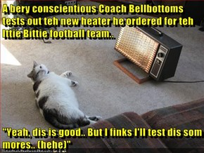 "A bery conscientious Coach Bellbottoms tests out teh new heater he ordered for teh Ittie Bittie football team..  ""Yeah, dis is good.. But I finks I'll test dis som mores.. (hehe)"""