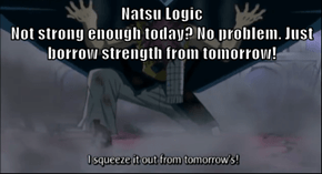 Natsu Logic                                                                 Not strong enough today? No problem. Just borrow strength from tomorrow!
