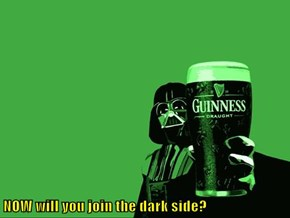 NOW will you join the dark side?