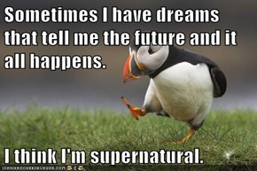 Sometimes I have dreams that tell me the future and it all happens.  I think I'm supernatural.