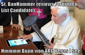 St. BanHammer reviews Forbidden List Candidates  Hmmmm Bujin won ARG Vegas I see