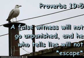Proverbs 19:5  A false witness will not go unpunished, and he who tells lies will not *escape*
