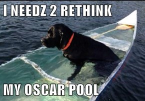 I NEEDZ 2 RETHINK  MY OSCAR POOL